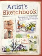 Artist's Sketchbook - Exercises and Techniques for Sketching on the Spot ebook by Cathy Johnson