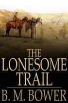 The Lonesome Trail - And Other Stories ebook by B. M. Bower
