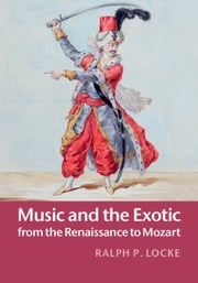 Music and the Exotic from the Renaissance to Mozart ebook by Ralph P. Locke