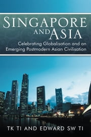Singapore and Asia - Celebrating Globalisation and an Emerging Post-Modern Asian Civilisation ebook by TK Ti and Edward SW TI