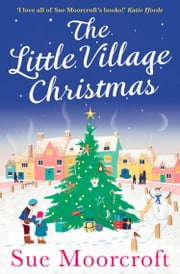 The Little Village Christmas: The #1 Christmas bestseller returns with the most heartwarming romance of 2018 ebook by Sue Moorcroft
