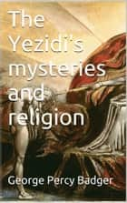 The Yezidi's mysteries and religion ebook by George Percy Badger