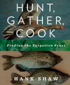 Hunt, Gather, Cook - Finding the Forgotten Feast ebook by Hank Shaw