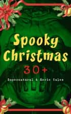 Spooky Christmas: 30+ Supernatural & Eerie Tales - Ghost Stories, Horror Tales & Legends: The Silver Hatchet, Wolverden Tower, The Wolves of Cernogratz, The Box with the Iron Clamps, The Grave by the Handpost, The Ghost's Touch… ebook by M. R. James, Arthur Conan Doyle, Saki,...