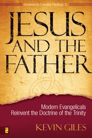 Jesus and the Father - Modern Evangelicals Reinvent the Doctrine of the Trinity ebook by Kevin N. Giles
