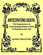 Anticipating Death: The Experience of Anticipating Death of Self in Healthy Later Life ebook by Jennifer Ghent-Fuller