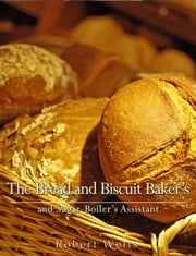 The Bread and Biscuit Baker's and Sugar-Boiler's Assistant ebook by Robert Wells