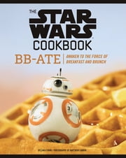 The Star Wars Cookbook: BB-Ate - Awaken to the Force of Breakfast and Brunch ebook by Lara Starr, Matthew Carden