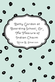 Betty Gordon at Boarding School; Or, The Treasure of Indian Chasm ebook by Alice B. Emerson