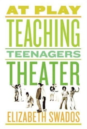 At Play - Teaching Teenagers Theater ebook by Elizabeth Swados