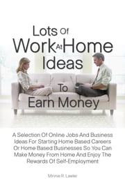Lots Of Work At Home Ideas To Earn Money - A Selection Of Online Jobs And Business Ideas For Starting Home Based Careers Or Home Based Businesses So You Can Make Money From Home And Enjoy The Rewards Of Self-Employment ebook by Minnie R. Lawler