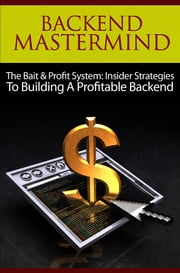 Backend Mastermind - The Bait & Profit System: Insider Strategies to Building a Profitable Backend ebook by Thrivelearning Institute Library