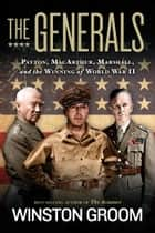 The Generals - Patton, MacArthur, Marshall, and the Winning of World War II ebook by Winston Groom