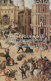 The Huguenots - Their Settlements, Churches and Industries in England and Ireland ebook by Samuel Smiles