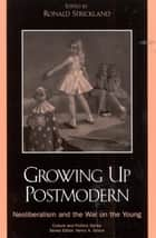 Growing Up Postmodern - Neoliberalism and the War on the Young ebook by Ronald Strickland, Jennifer Drake, Henry A. Giroux,...