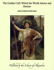 The Golden Calf, Which the World Adores and Desires ebook by John Frederick Helvetius
