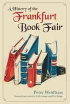 A History of the Frankfurt Book Fair ebook by Peter Weidhaas, Carolyn Gossage, Wendy A. Wright