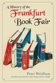 A History of the Frankfurt Book Fair ebook by Peter Weidhaas,Carolyn Gossage,Wendy A. Wright