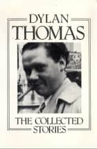 The Collected Stories ebook by Dylan Thomas, Leslie Norris, Walford Davies
