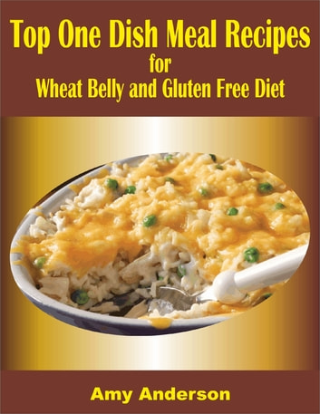 Top One Dish Meal Recipes for Wheat Belly and Gluten Free Diet ebook by Amy Anderson
