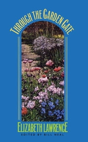 Through the Garden Gate ebook by Elizabeth Lawrence, Bill Neal