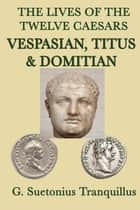 The Lives of the Twelve Caesars - Vespasian, Titus and Donitian eBook by G. Surtonius Tranquillus