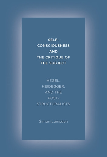 Self-Consciousness and the Critique of the Subject - Hegel, Heidegger, and the Poststructuralists ebook by Simon Lumsden