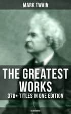 The Greatest Works of Mark Twain: 370+ Titles in One Edition (Illustrated) - The Adventures of Tom Sawyer & Huckleberry Finn, The Prince and the Pauper, A Horse's Tale… ebook by Mark Twain, True W. Williams, Peter Newell,...
