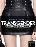 Transgender: Fact or Fetish - Reality or Delusion? ebook by Felix Conrad