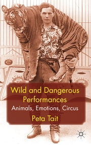 Wild and Dangerous Performances - Animals, Emotions, Circus ebook by Peta Tait