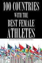 100 Countries with the Best Female Athletes ebook by alex trostanetskiy