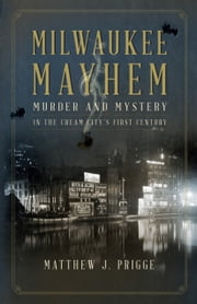 Milwaukee Mayhem - Murder and Mystery in the Cream City's First Century ebook by Matthew J. Prigge