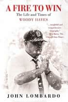 A Fire to Win - The Life and Times of Woody Hayes ebook by John Lombardo