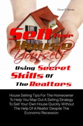 Sell Your House Yourself Using Secret Skills Of The Realtors - House Selling Tips For The Homeowner To Help You Map Out A Selling Strategy To Sell Your Own House Quickly Without The Help Of A Realtor Despite The Economic Recession ebook by Oscar D. Bevan