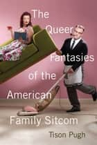 The Queer Fantasies of the American Family Sitcom ebook by Tison Pugh