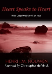 Heart Speaks to Heart: Three Gospel Meditations on Jesus - Three Gospel Meditations on Jesus ebook by Henri J. M. Nouwen,Christopher de Vinck