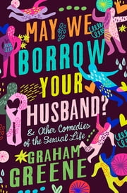 May We Borrow Your Husband? - & Other Comedies of the Sexual Life ebook by Graham Greene