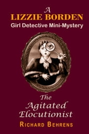 The Agitated Elocutionist: A Lizzie Borden, Girl Detective Mini-Mystery ebook by Richard Behrens