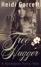 The Tree Hugger - A Dystopian Fairy Tale ebook by Heidi Garrett