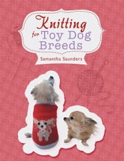 Knitting for Toy Dog Breeds ebook by samantha saunders