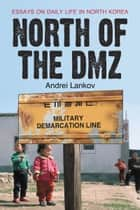 North of the DMZ: Essays on Daily Life in North Korea - Essays on Daily Life in North Korea ebook by Andrei Lankov