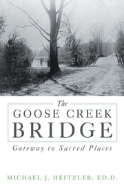 The Goose Creek Bridge - Gateway to Sacred Places ebook by Michael J. Heitzler, Ed.D.