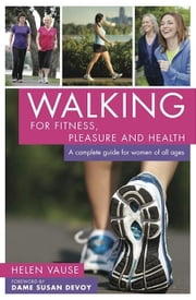 Walking for Fitness, Pleasure and Health: A Complete Guide for Women of All Ages ebook by Vause, Helen