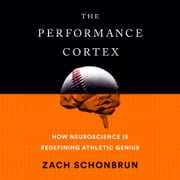 The Performance Cortex - How Neuroscience Is Redefining Athletic Genius audiobook by Zach Schonbrun