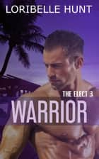 Warrior - The Elect, #3 ebook by Loribelle Hunt