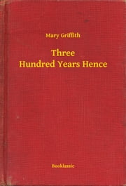 Three Hundred Years Hence ebook by Mary Griffith