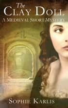 The Clay Doll - A Medieval Short Mystery ebook by Sophie Karlis