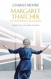 Margaret Thatcher - The Authorized Biography, Volume Two: Everything She Wants ebook by Charles Moore