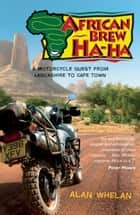 African Brew Ha-Ha: A Motorcycle Quest from Lancashire to Cape Town ebook by Alan Whelan
