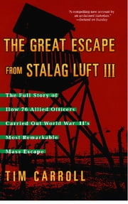 The Great Escape from Stalag Luft III - The Full Story of How 76 Allied Officers Carried Out World War II's Most Remarkable Mass Escape ebook by Tim Carroll